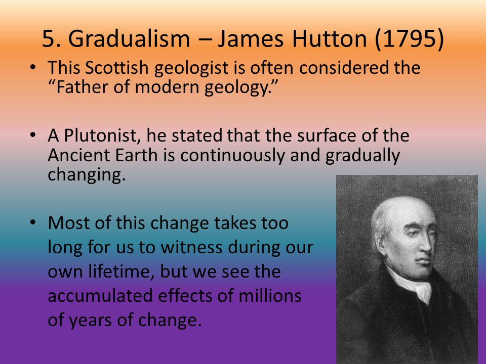5. Gradualism – James Hutton (1795) This Scottish geologist is often considered the Father of modern geology. A Plutonist, he stated that the surface