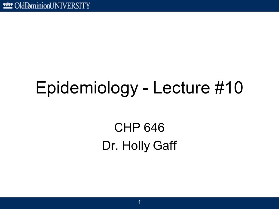 1 Epidemiology - Lecture #10 CHP 646 Dr. Holly Gaff