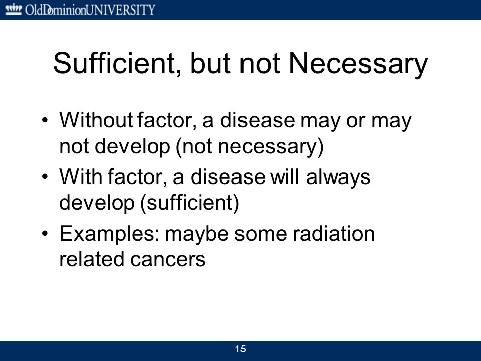 15 Sufficient, but not Necessary Without factor, a disease may or may not develop (not necessary) With factor, a disease will always develop (sufficient) Examples: maybe some radiation related cancers