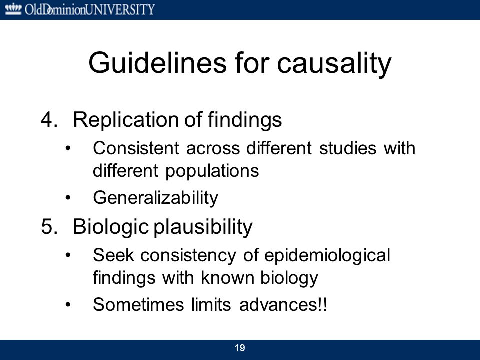 19 Guidelines for causality 4.Replication of findings Consistent across different studies with different populations Generalizability 5.Biologic plausibility Seek consistency of epidemiological findings with known biology Sometimes limits advances!!