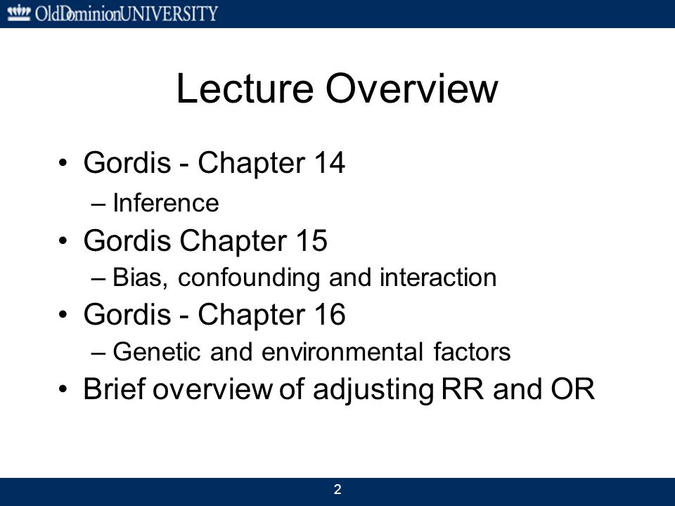 2 Lecture Overview Gordis - Chapter 14 –Inference Gordis Chapter 15 –Bias, confounding and interaction Gordis - Chapter 16 –Genetic and environmental factors Brief overview of adjusting RR and OR
