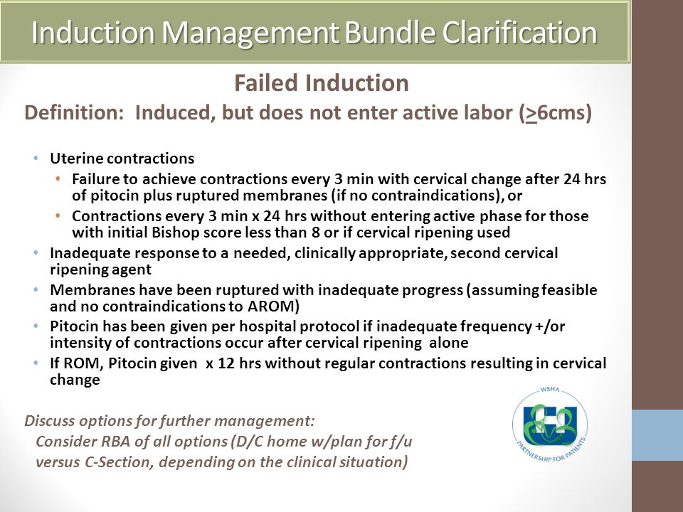 Induction Management Bundle Clarification Failed Induction Definition: Induced, but does not enter active labor (>6cms) Uterine contractions Failure to achieve contractions every 3 min with cervical change after 24 hrs of pitocin plus ruptured membranes (if no contraindications), or Contractions every 3 min x 24 hrs without entering active phase for those with initial Bishop score less than 8 or if cervical ripening used Inadequate response to a needed, clinically appropriate, second cervical ripening agent Membranes have been ruptured with inadequate progress (assuming feasible and no contraindications to AROM) Pitocin has been given per hospital protocol if inadequate frequency +/or intensity of contractions occur after cervical ripening alone If ROM, Pitocin given x 12 hrs without regular contractions resulting in cervical change Discuss options for further management: Consider RBA of all options (D/C home w/plan for f/u versus C-Section, depending on the clinical situation)