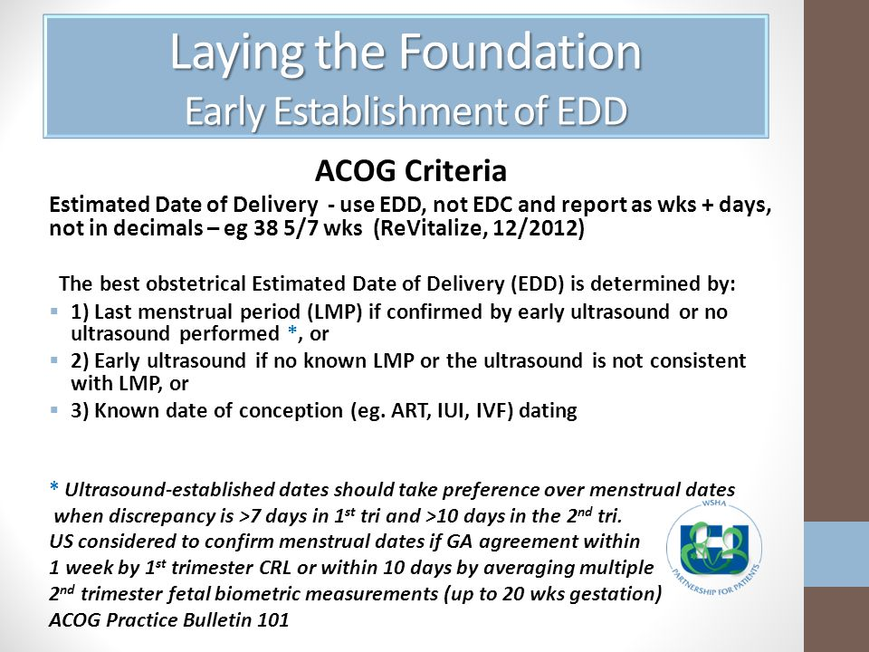 Laying the Foundation Early Establishment of EDD ACOG Criteria Estimated Date of Delivery - use EDD, not EDC and report as wks + days, not in decimals – eg 38 5/7 wks (ReVitalize, 12/2012) The best obstetrical Estimated Date of Delivery (EDD) is determined by: 1) Last menstrual period (LMP) if confirmed by early ultrasound or no ultrasound performed *, or 2) Early ultrasound if no known LMP or the ultrasound is not consistent with LMP, or 3) Known date of conception (eg.