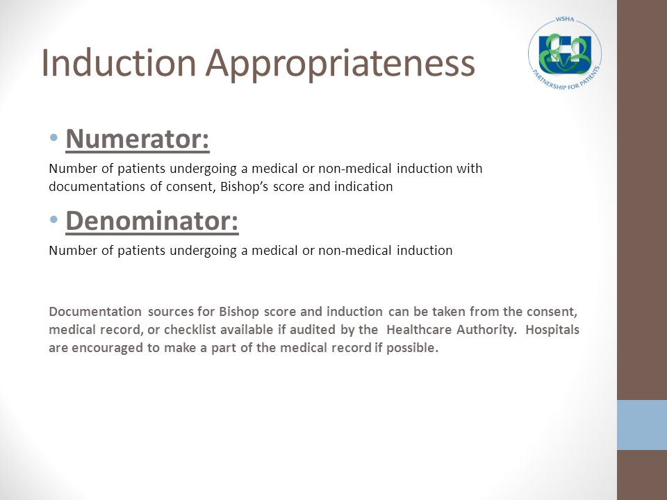 Induction Appropriateness Numerator: Number of patients undergoing a medical or non-medical induction with documentations of consent, Bishops score and indication Denominator: Number of patients undergoing a medical or non-medical induction Documentation sources for Bishop score and induction can be taken from the consent, medical record, or checklist available if audited by the Healthcare Authority.