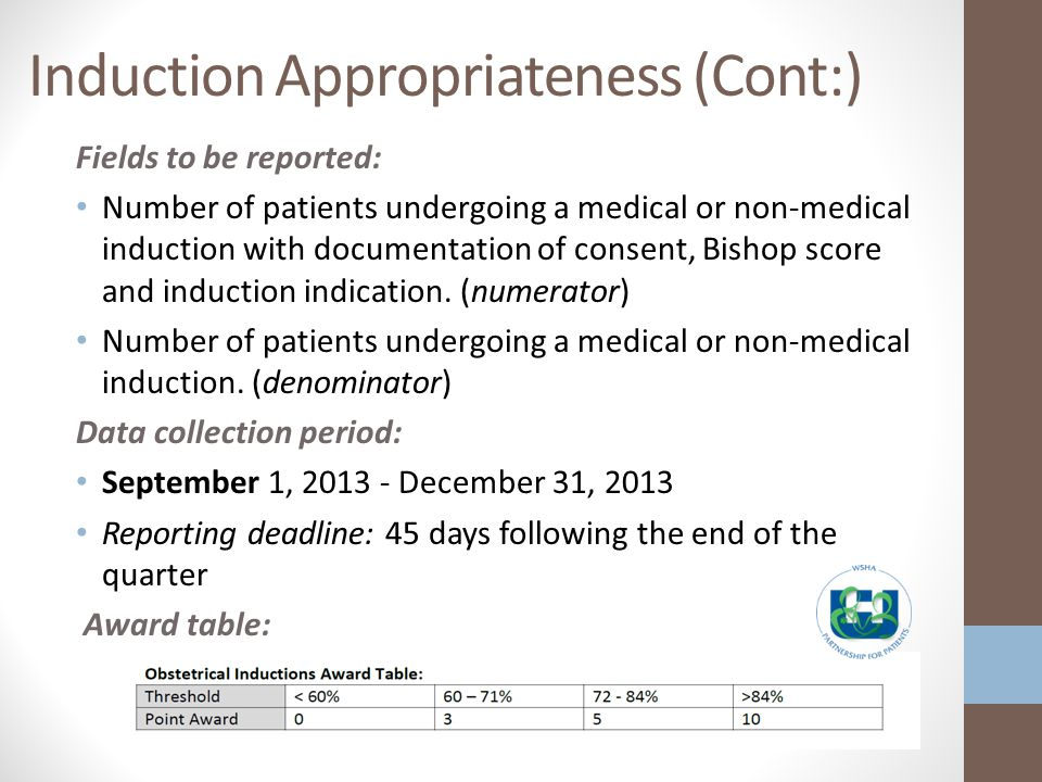 Induction Appropriateness (Cont:) Fields to be reported: Number of patients undergoing a medical or non-medical induction with documentation of consent, Bishop score and induction indication.