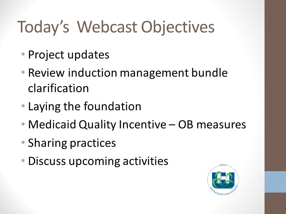 Todays Webcast Objectives Project updates Review induction management bundle clarification Laying the foundation Medicaid Quality Incentive – OB measures Sharing practices Discuss upcoming activities