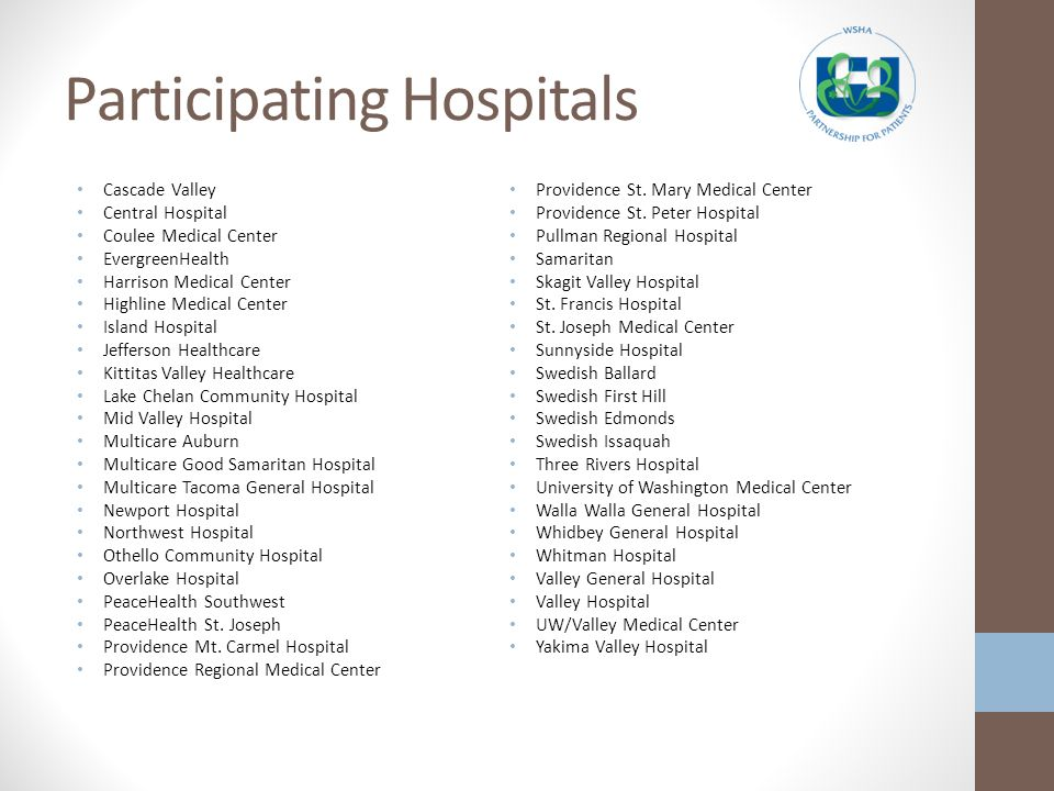 Participating Hospitals Cascade Valley Central Hospital Coulee Medical Center EvergreenHealth Harrison Medical Center Highline Medical Center Island Hospital Jefferson Healthcare Kittitas Valley Healthcare Lake Chelan Community Hospital Mid Valley Hospital Multicare Auburn Multicare Good Samaritan Hospital Multicare Tacoma General Hospital Newport Hospital Northwest Hospital Othello Community Hospital Overlake Hospital PeaceHealth Southwest PeaceHealth St.