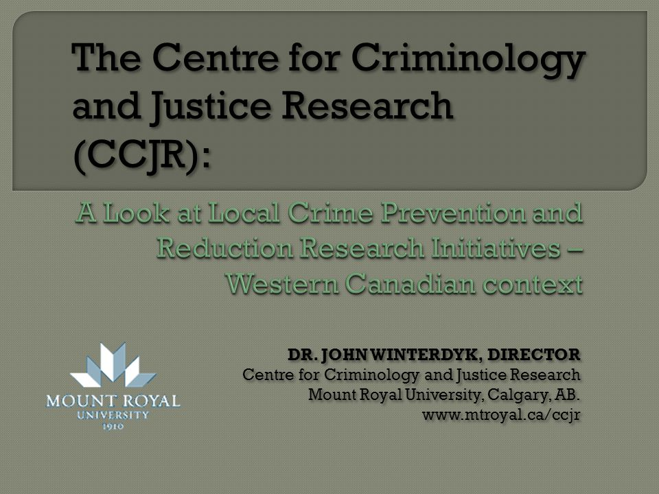 DR. JOHN WINTERDYK, DIRECTOR Centre for Criminology and Justice Research Mount Royal University, Calgary, AB. www.mtroyal.ca/ccjr DR. JOHN WINTERDYK,