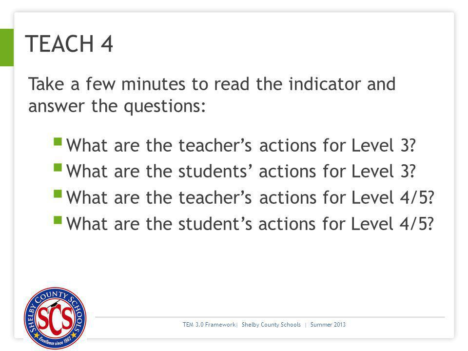 TEM 3.0 Framework| Shelby County Schools | Summer 2013 TEACH 4 Take a few minutes to read the indicator and answer the questions: What are the teachers actions for Level 3.