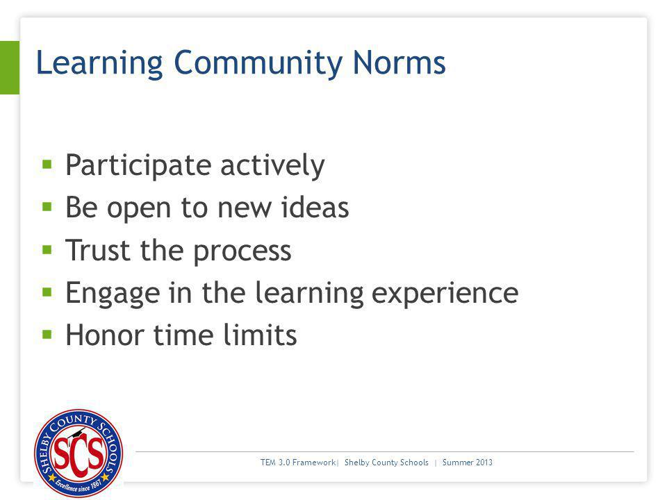 TEM 3.0 Framework| Shelby County Schools | Summer 2013 Learning Community Norms Participate actively Be open to new ideas Trust the process Engage in the learning experience Honor time limits