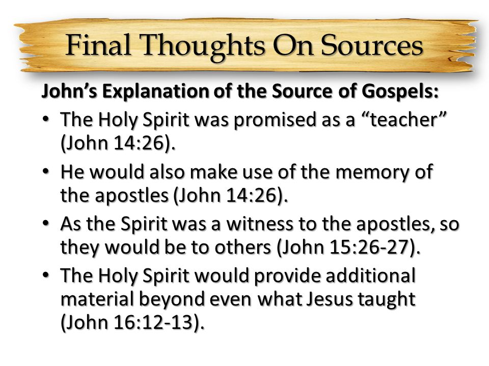 Final Thoughts On Sources Johns Explanation of the Source of Gospels: The Holy Spirit was promised as a teacher (John 14:26). The Holy Spirit was prom