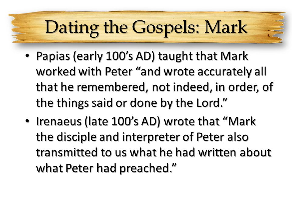 Dating the Gospels: Mark Papias (early 100s AD) taught that Mark worked with Peter and wrote accurately all that he remembered, not indeed, in order,