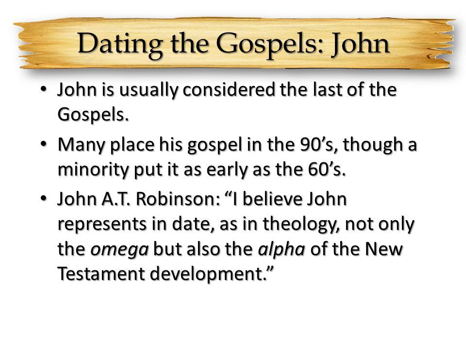 Dating the Gospels: John John is usually considered the last of the Gospels. John is usually considered the last of the Gospels. Many place his gospel