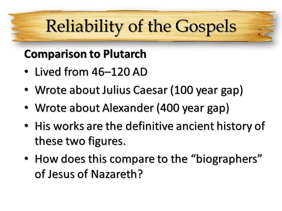 Reliability of the Gospels Comparison to Plutarch Lived from 46–120 AD Lived from 46–120 AD Wrote about Julius Caesar (100 year gap) Wrote about Juliu