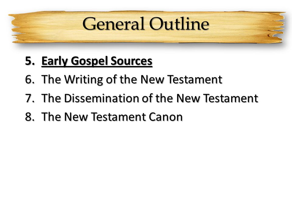 General Outline 5.Early Gospel Sources 6.The Writing of the New Testament 7.The Dissemination of the New Testament 8.The New Testament Canon