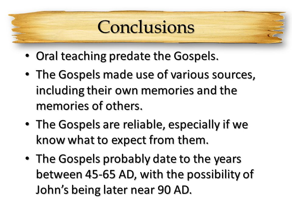 Conclusions Oral teaching predate the Gospels. Oral teaching predate the Gospels. The Gospels made use of various sources, including their own memorie