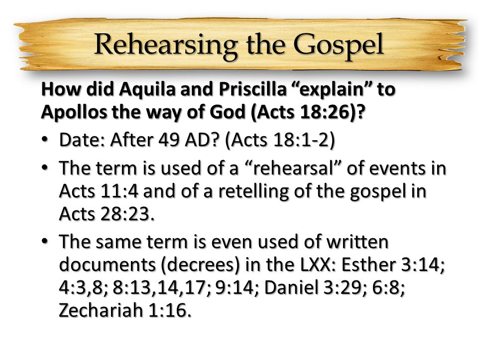 Rehearsing the Gospel How did Aquila and Priscilla explain to Apollos the way of God (Acts 18:26)? Date: After 49 AD? (Acts 18:1-2) Date: After 49 AD?