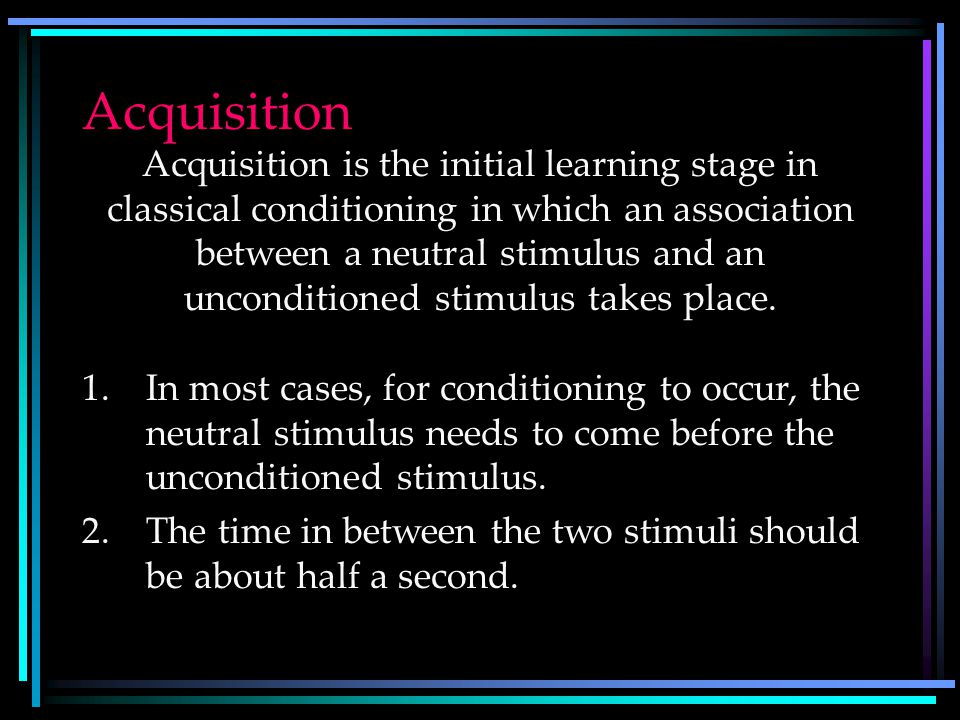 Classical Conditioning Terms Acquisition –Formation of a learned response to a stimulus through presentation of an unconditioned stimulus Extinction –