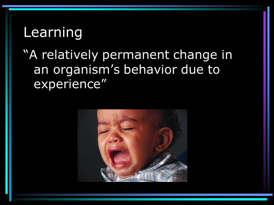 Learning …the relatively permanent change in a subjects behavior to a given situation brought about by his (or her) repeated experiences in that situa