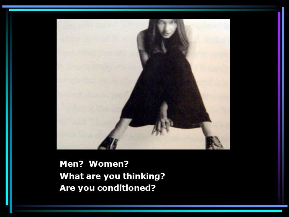 Men? Women? What are you thinking? Are you conditioned?