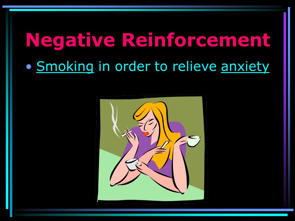 Negative Reinforcement Some examples of negative reinforcers – reducing or removing the unpleasant stimulus Taking an aspirin to relieve a headache
