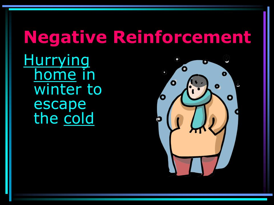 Negative Reinforcement Feigning a stomach ache to avoid something you dont want to face.