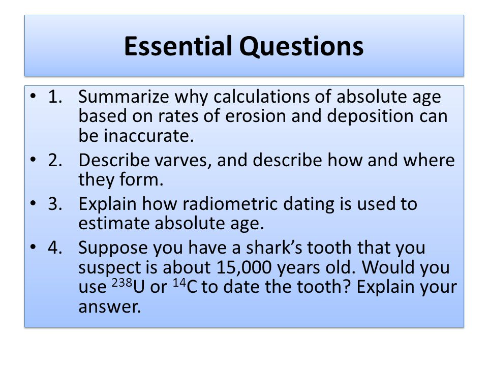 Essential Questions 1.Summarize why calculations of absolute age based on rates of erosion and deposition can be inaccurate.