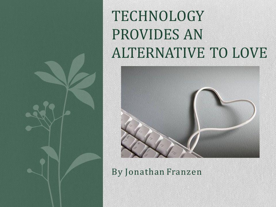 By Jonathan Franzen TECHNOLOGY PROVIDES AN ALTERNATIVE TO LOVE