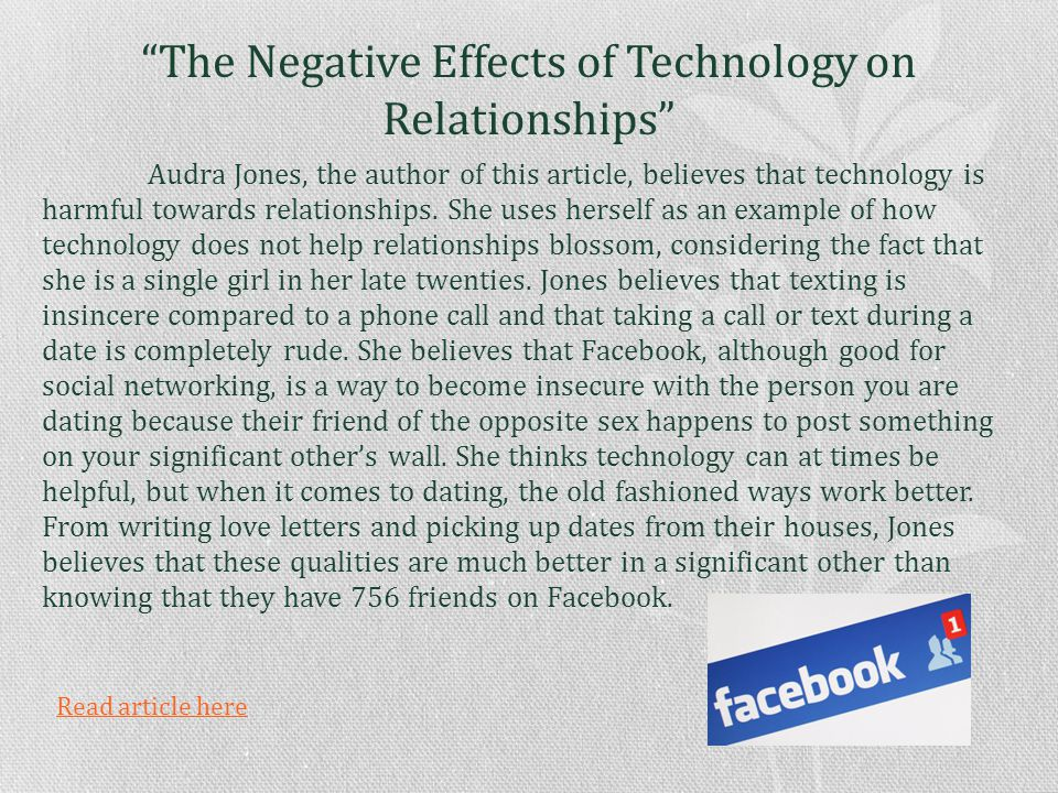 The Negative Effects of Technology on Relationships Audra Jones, the author of this article, believes that technology is harmful towards relationships.