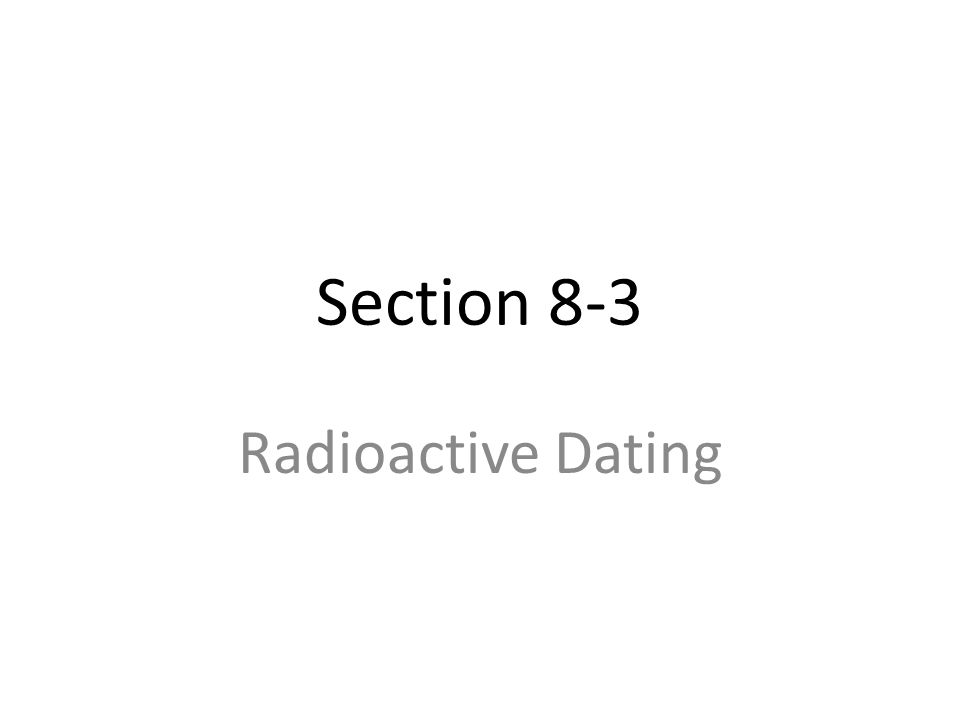 Section 8-3 Radioactive Dating