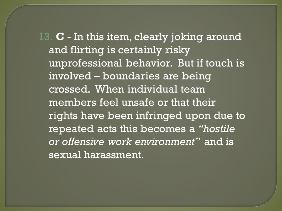 13. C - In this item, clearly joking around and flirting is certainly risky unprofessional behavior. But if touch is involved – boundaries are being c