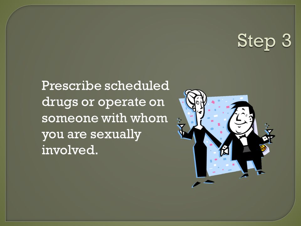 Prescribe scheduled drugs or operate on someone with whom you are sexually involved.