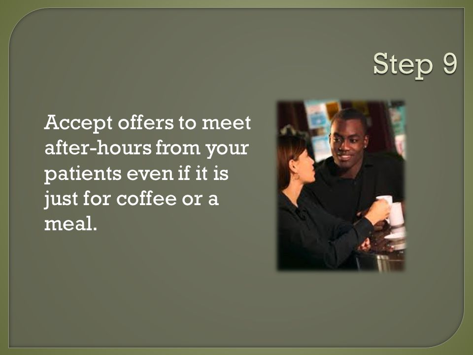 Accept offers to meet after-hours from your patients even if it is just for coffee or a meal.