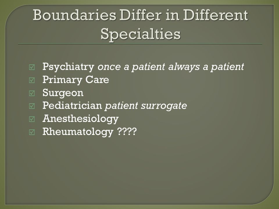 Psychiatry once a patient always a patient Primary Care Surgeon Pediatrician patient surrogate Anesthesiology Rheumatology ????