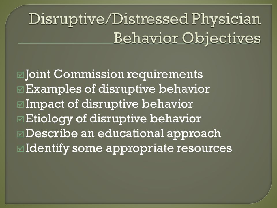 Joint Commission requirements Examples of disruptive behavior Impact of disruptive behavior Etiology of disruptive behavior Describe an educational approach Identify some appropriate resources