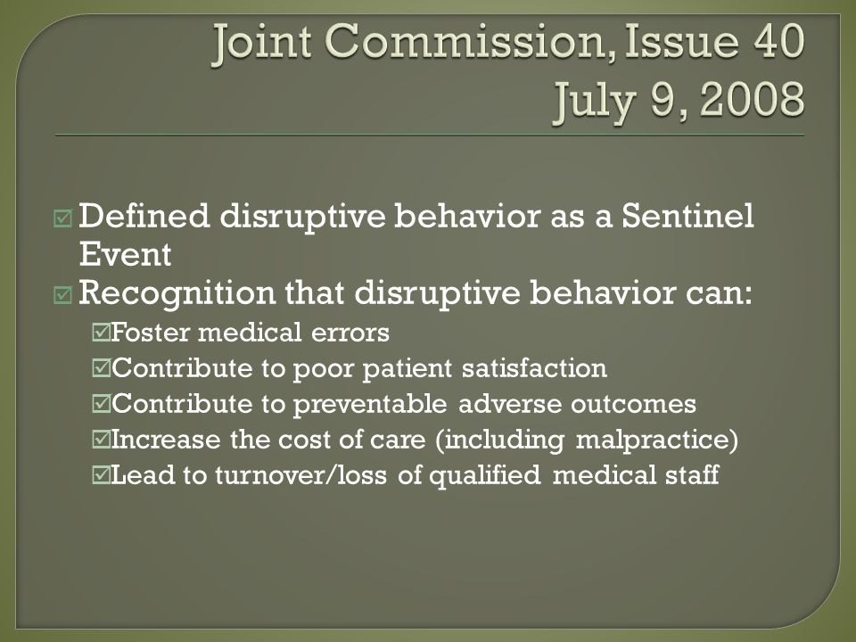 Defined disruptive behavior as a Sentinel Event Recognition that disruptive behavior can: Foster medical errors Contribute to poor patient satisfaction Contribute to preventable adverse outcomes Increase the cost of care (including malpractice) Lead to turnover/loss of qualified medical staff