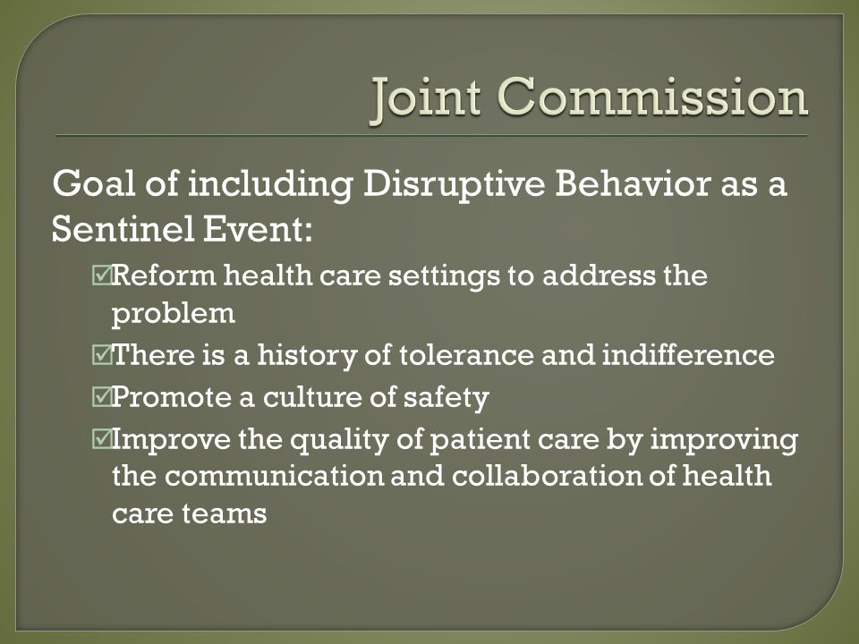 Goal of including Disruptive Behavior as a Sentinel Event: Reform health care settings to address the problem There is a history of tolerance and indifference Promote a culture of safety Improve the quality of patient care by improving the communication and collaboration of health care teams