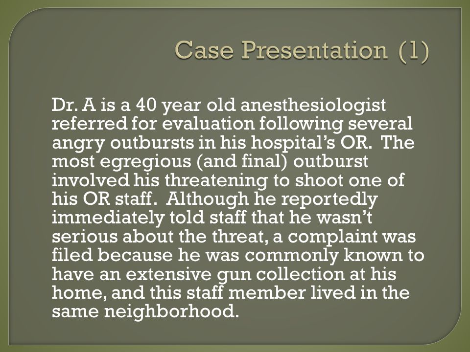 Case Presentation (1) Dr. A is a 40 year old anesthesiologist referred for evaluation following several angry outbursts in his hospitals OR. The most