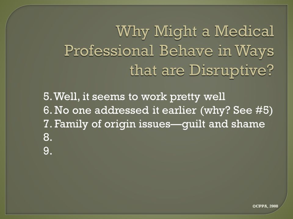 ©CPPA, 2008 Why Might a Medical Professional Behave in Ways that are Disruptive.