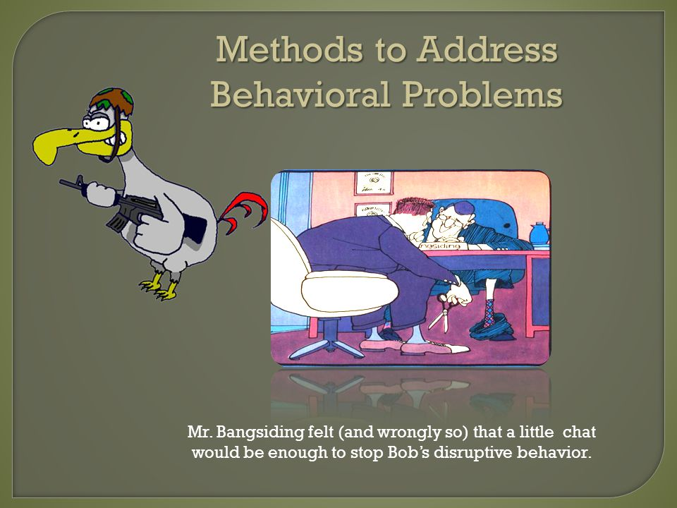 Methods to Address Behavioral Problems Mr. Bangsiding felt (and wrongly so) that a little chat would be enough to stop Bobs disruptive behavior.