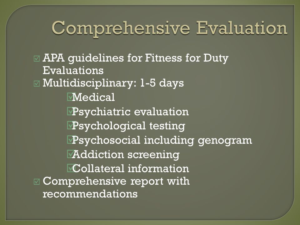 Comprehensive Evaluation APA guidelines for Fitness for Duty Evaluations Multidisciplinary: 1-5 days Medical Psychiatric evaluation Psychological testing Psychosocial including genogram Addiction screening Collateral information Comprehensive report with recommendations