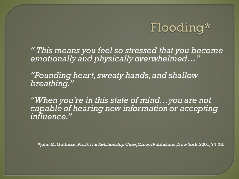 Flooding* This means you feel so stressed that you become emotionally and physically overwhelmed… Pounding heart, sweaty hands, and shallow breathing.