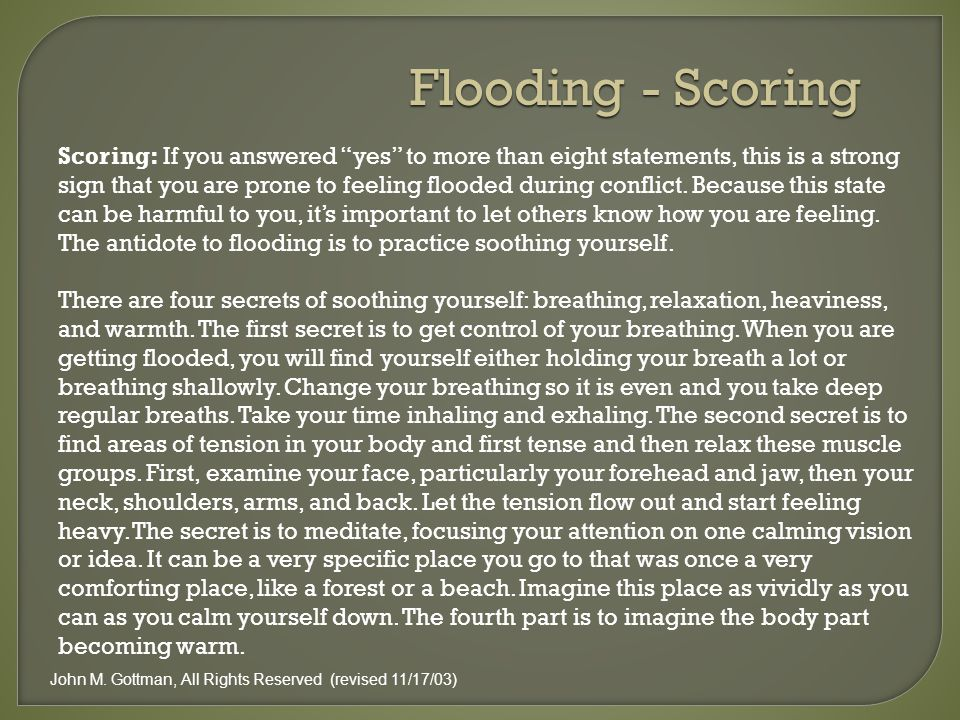 Scoring: If you answered yes to more than eight statements, this is a strong sign that you are prone to feeling flooded during conflict.