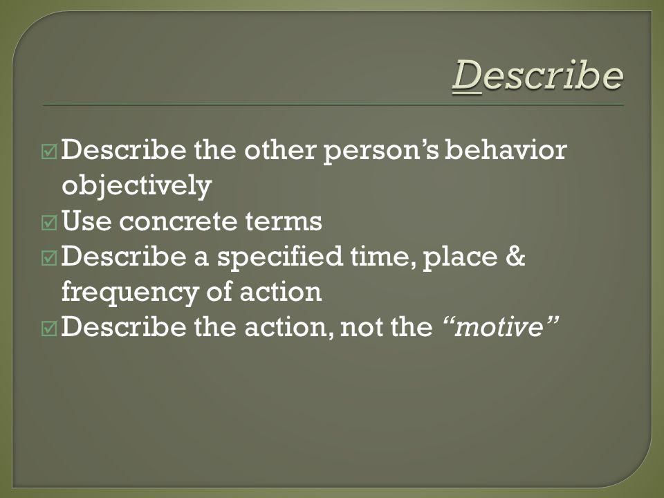 Describe the other persons behavior objectively Use concrete terms Describe a specified time, place & frequency of action Describe the action, not the motive