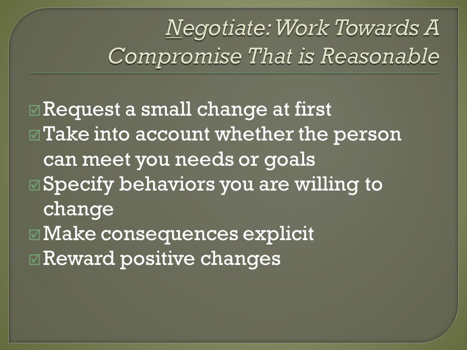 Request a small change at first Take into account whether the person can meet you needs or goals Specify behaviors you are willing to change Make consequences explicit Reward positive changes