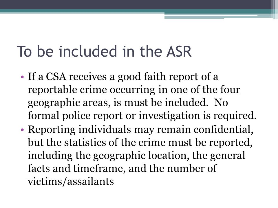 To be included in the ASR If a CSA receives a good faith report of a reportable crime occurring in one of the four geographic areas, is must be includ