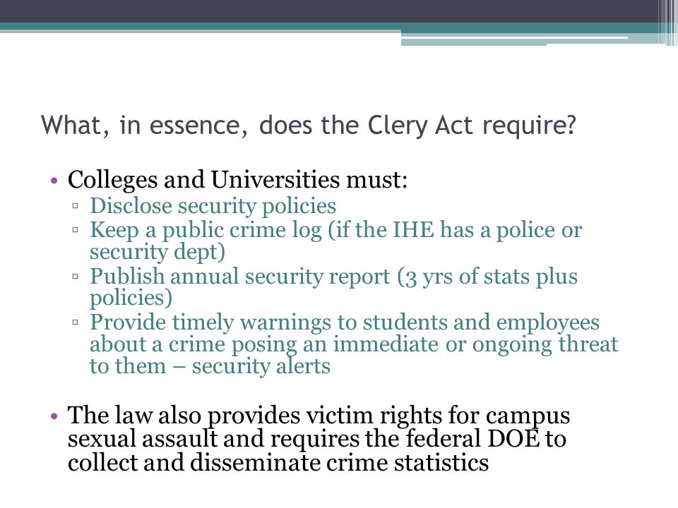 What, in essence, does the Clery Act require? Colleges and Universities must: Disclose security policies Keep a public crime log (if the IHE has a pol