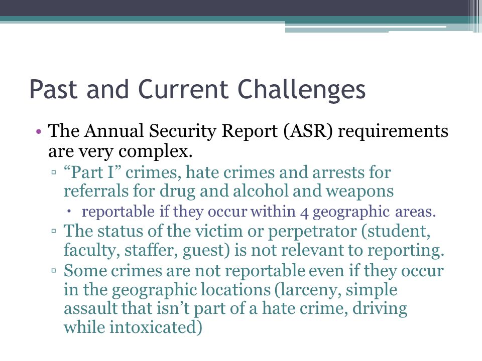 Past and Current Challenges The Annual Security Report (ASR) requirements are very complex. Part I crimes, hate crimes and arrests for referrals for d