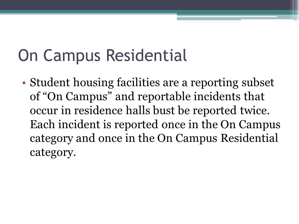 On Campus Residential Student housing facilities are a reporting subset of On Campus and reportable incidents that occur in residence halls bust be re