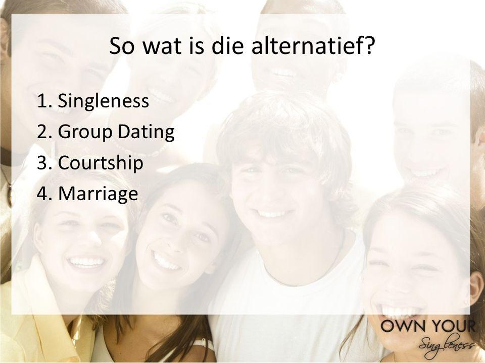 So wat is die alternatief? 1. Singleness 2. Group Dating 3. Courtship 4. Marriage
